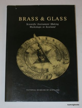 Brass & Glass: Scientific Instrument Making Workshops in Scotland As Illustrated by Instruments...
