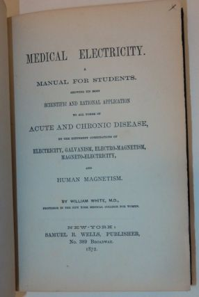 Medical Electricity, A Manual for Students, Showing its most Scientific and Rational Application to all forms of Acute and Chronic Disease, by the different combinations of electricity, galvanism, electro-magnetism, magneto-electricity, and human magnetism.