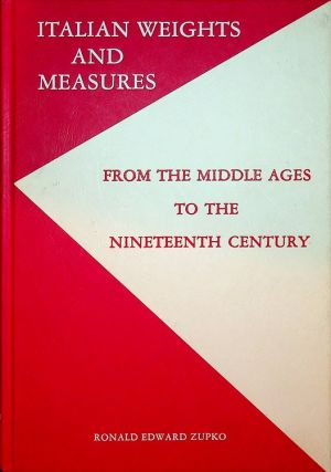 Italian Weights and Measures From the Middle Ages to the Nineteenth Century. Ronald E. Zupko