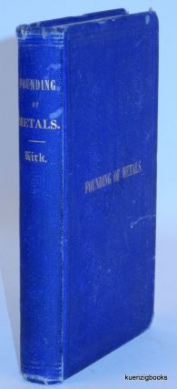 The Founding of Metals: a Practical Treatise on the Melting of Iron with a Description of the Founding of Alloys ; Also, of all the metals and mineral substances used in the Art of Founding. Collected from original sources. Edward Kirk.