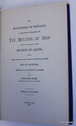The Founding of Metals: a Practical Treatise on the Melting of Iron with a Description of the Founding of Alloys ; Also, of all the metals and mineral substances used in the Art of Founding. Collected from original sources ...