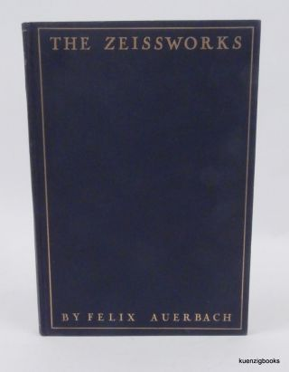 The Zeiss Works and the Carl Zeiss Foundation in Jena : Their Scientific, Technical, and Sociological Development and Importance Popularly Described. Prof. Felix Auerbach, Kanthack R., Prof Cheshire, foreword.