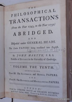The Philosophical Transactions (From the Year 1743, to the Year 1750) Abridged, and Disposed under General Heads. The Latin Papers being translated into English...Volume the Tenth containing Part III The Anatomical and Medical Papers. And Part IV. The Historical and Miscellaenous Papers
