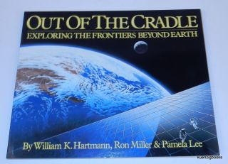 Out of the Cradle: Exploring the Frontiers Beyond Earth. William K. Hartmann, Ron Miller, Pamela Lee.