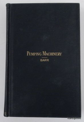 Pumping Machinery. A Practical Hand-Book relating to the Construction and Management of Steam and Power Pumping Machines. ... With upwards of Two hundred and sixty engravings, covering every essential detail in pump construction. William M. Barr.