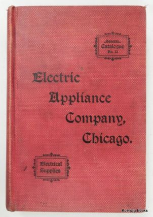 Catalogue Number Twelve : Electrical Appliance Company : Electrical Supplies : Electric Light and Power Supplies, Telephone and Telegraph Supplies, Electric Railway Supplies, and Electrical House Goods, etc. Electric Appliance Company.