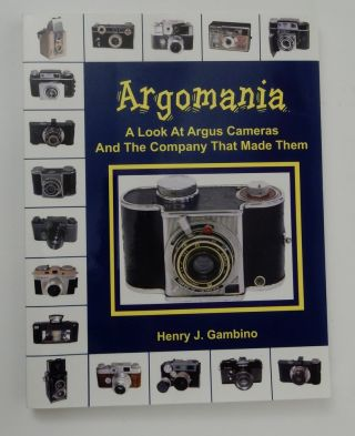Argomania: A Look at Argus Cameras and the Company That Made Them. Henry J. Gambino