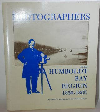 The Photographers of the Humboldt Bay Region 1850-1865. Peter E. Palmquist, Lincoln Kilian.