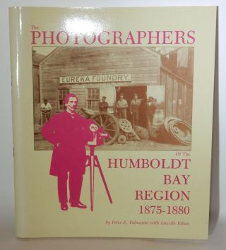 The Photographers of the Humboldt Bay Region 1875-1880. Peter E. Palmquist, Lincoln Kilian