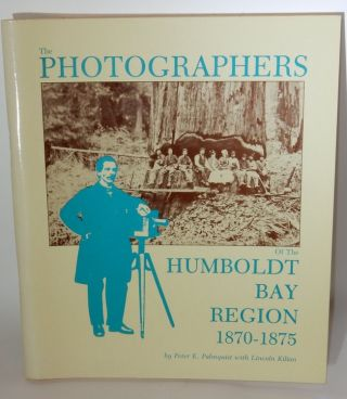 The Photographers of the Humboldt Bay Region 1870-1875. Peter E. Palmquist, Lincoln Kilian.