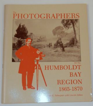 The Photographers of the Humboldt Bay Region 1865-1870. Peter E. Palmquist, Lincoln Kilian.