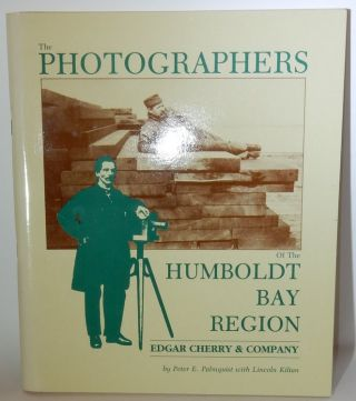 The Photographers of the Humboldt Bay Region Edgar Cherry & Company. Peter E. Palmquist, Lincoln Kilian.