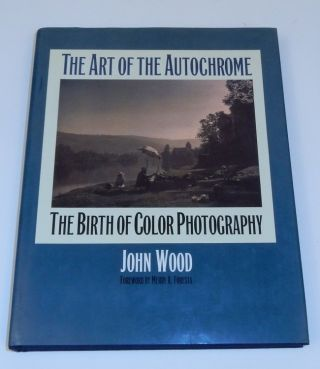 The Art of the Autochrome : The Birth of Color Photography. John Wood.