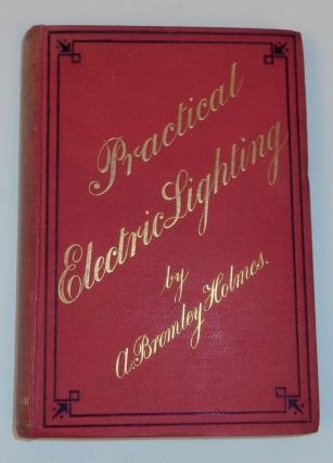 Practical Electric Lighting ... with Sixty-eight illustrations ... Second Edition. A. Bromley Holmes