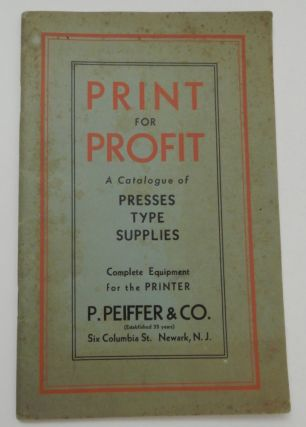 Print for Profit : A Catalogue of PRESSES, TYPE, SUPPLIES Complete Equipment for the PRINTER. P. Peiffer & Co.