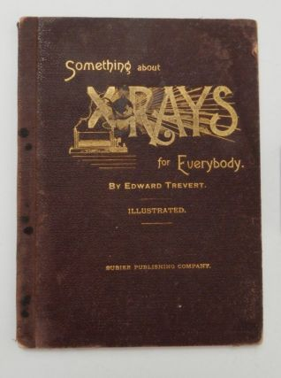 Something about X rays for everybody. Edward Trevert.