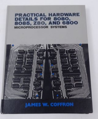 Practical Hardware Details for 8080, 8085, Z80, and 6800 Microprocessor Systems. James W. Coffron
