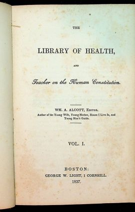 The LIBRARY of HEALTH, and Teacher on the Human Constitution ... Vol I. Wm. A. Alcott, William...
