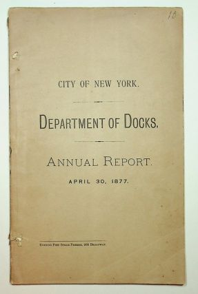 New York ] Seventh Annual Report of the Department of Docks, for the Year ending April 30, 1877....