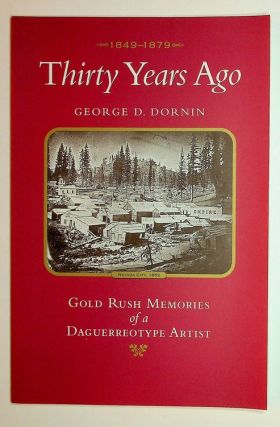 Thirty Years Ago: 1849-1879: Gold Rush Memories of a Daguerreotype Artist. George D. Dornin,...