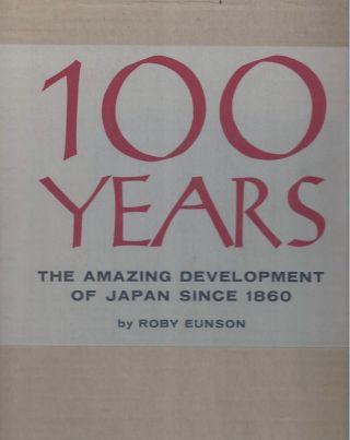 100 Years - the Amazing Development of Japan Since 1860. Roby Eunson