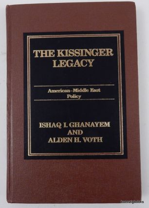 The Kissinger Legacy : American-Middle East Policy. Ishaq I. Ghanayem, Alden H. Voth